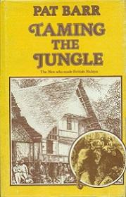 Taming the Jungle - The Men Who Made British Malaya