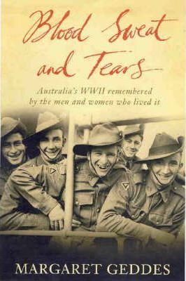 Blood, Sweat and Tears - Australia's WWII Remembered by the Men and Women Who Lived it