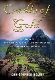 Cradle of Gold - The Story of Hiram Bingham, a Real-Life Indiana Jones, and the Search for Machu Picchu