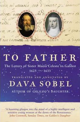 To Father - The Letters of Sister Maria Celeste to Galileo 1623-1633