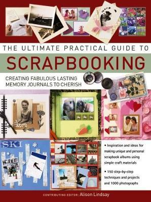 The Ultimate Practical Guide to Scrapbooking - Creating Fabulous Lasting Memory Journals to Cherish