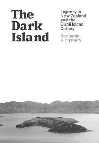 The Dark Island - Leprosy in New Zealand and the Quail Island Colony