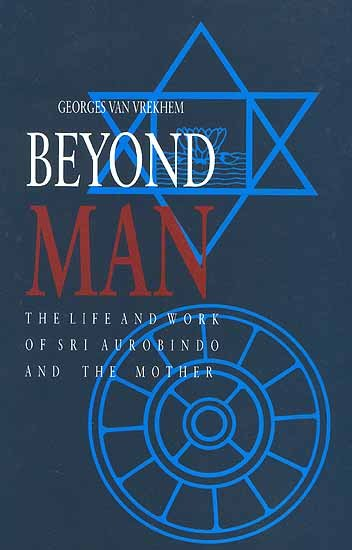Beyond Man: The Life and Work of Sri Aurobindo and the Mother