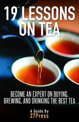 19 Lessons On Tea - Become an Expert on Buying, Brewing, and Drinking the Best Tea
