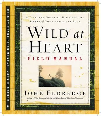 Wild at Heart - Field Manual A Personal Guide to Discover the Secret of Your Masculine Soul