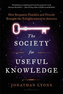 The Society for Useful Knowledge - How Benjamin Franklin and Friends Brought the Enlightenment to America
