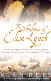 The Shadows of Elisa Lynch - How a Nineteenth-Century Irish Courtesan Became the Most Powerful Woman in Paraguay