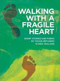 Walking with a Fragile Heart - Short Stories and Poems by Young Refugees in New Zealand