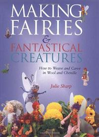 Making Fairies and Fantastical Creatures - How to Weave and Carve in Wool and Chenille