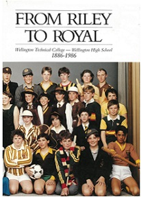 From Riley to Royal: Wellington Technical College - Wellington High School 1886 - 1986