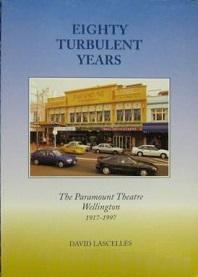 Eighty Turbulent Years - The Paramount Theatre Wellington 1917 - 1997