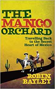 The Mango Orchard - Travelling Back to the Secret Heart of Mexico