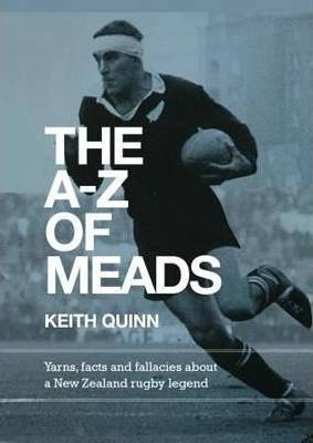 The A-Z of Meads - Yarns, Facts and Fallacies About a New Zealand Rugby Legend