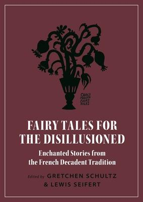 Fairy Tales for the Disillusioned - Enchanted Stories from the French Decadent Tradition