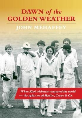 Dawn of the Golden Weather: When Kiwi Cricketers Conquered the World - The 1980s Era of Hadlee, Crowe & Co.