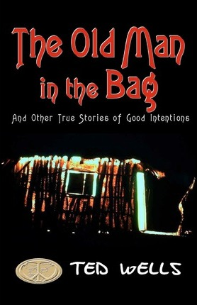 The Old Man in the Bag - and other true stories of good intentions