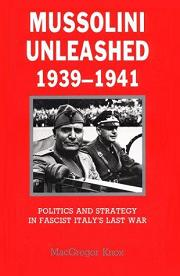 Mussolini Unleashed 1939-1941 - Politics and Strategy in Fascist Italy's Last War