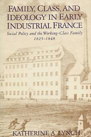 Family, Class, and Ideology in Early Industrial France - Social Policy and the Working-Class Family 1825-1848
