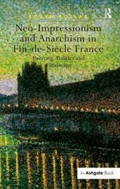 Neo-impressionism and Anarchism in Fin-de-Siecle France: Painting, Politics and Landscape