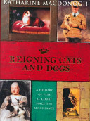 Reigning Cats and Dogs - A History of Pets at Court Since the Renaissance