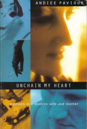 Unchain My Heart: Memoirs of a Modern Wife and Mother