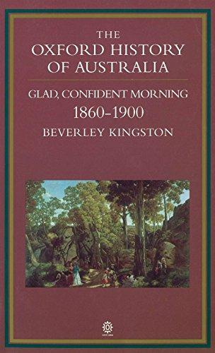 The Oxford History of Australia: Volume 3: 1860-1900, Glad, Confident Morning