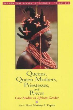 Queens, Queen Mothers, Priestesses, and Power: Case Studies in African Gender