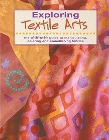Exploring Textile Arts - The Ultimate Guide to Manipulating, Coloring and Embellishing Fabrics
