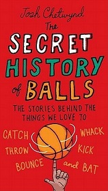 The Secret History of Balls - The Stories Behind the Things We Love to Catch, Throw, Bounce, Whack, Kick and Bat