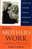 When Mothers Work: Loving Our Children Without Sacrificing Ourselves