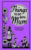 Things To Do with Mum: Bundles Of Fun For Everyone