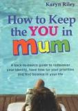 How to Keep the You in Mum: A back-to-basics guide to rediscover your identity, have time for your priorities and find balance in your life