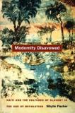 Modernity Disavowed - Haiti and the Cultures of Slavery in the Age of Revolution