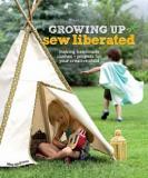 Growing Up Sew Liberated - Making Handmade Clothes and Projects for Your Creative Child