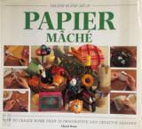 The Step By Step Art of Papier Mache