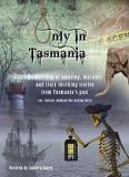 Only in Tasmania - A Collection of Amusing, Macabre and Truly Shocking Stories from Tasmania's Past (Or, History Without the Boring Bits)