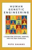 Human Genetic Engineering - A Guide for Activists, Skeptics, and the Very Perplexed
