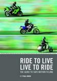 Ride to Live, Live to Ride - The Guide to Safe Motorcycling