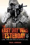 The Easy Day was Yesterday - Life, the SAS and 24 Days in Jail