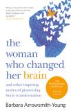 The Woman who Changed Her Brain - How We Can Shape our Minds and Other Tales of Cognitive Transformation
