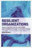 Resilient Organizations - How to Survive, Thrive and Create Opportunities Through Crisis and Change