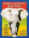 When Elephant Was King - And Other Elephant Tales From Africa