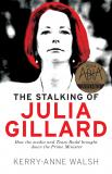 The Stalking of Julia Gillard - How the Media and Team Rudd Brought Down the Prime Minister