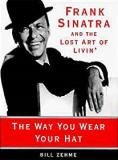 The Way You Wear Your Hat - Frank Sinatra And the Lost Art of Livin'