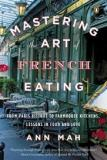 Mastering the Art of French Eating - From Paris Bistros to Farmhouse Kitchens - Lessons in Food and Love
