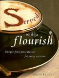 Served with a Flourish - Unique Food Presentation for Every Occasion