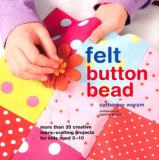Felt Button Bead: More Than 35 Creative Fabric-crafting Projects for Kids Aged 3-10