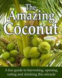 The Amazing Coconut - A Fun Guide to Harvesting, Opening, Eating and Drinking This Miracle