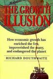The Growth Illusion - How Economic Growth Has Enriched the Few, Impoverished the Many, and Endangered the Planet