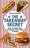 The Takeaway Secret - How to Cook Your Favourite Fast Food at Home